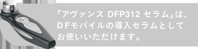 「アヴァンス DFP312 セラム」は、DFモバイルの導入セラムとしてお使いいただけます。